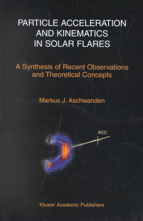 Particle Acceleration and Kinematics in Solar Flares By Aschwanden, Markus J.